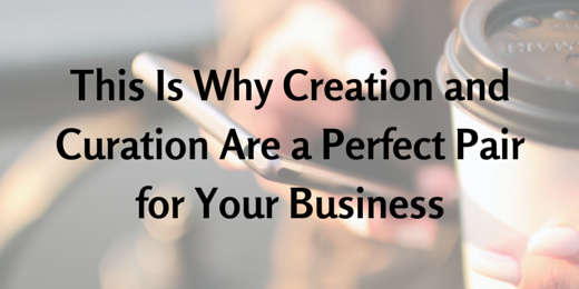 This Is Why Creation and Curation Are a Perfect Pair for Your Business