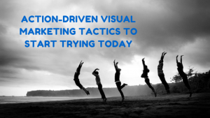 Action-Driven Visual Marketing Tactics to Start Trying Today